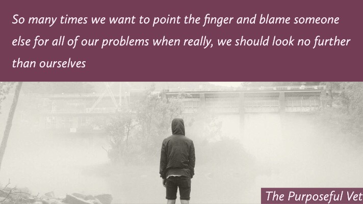 so many times we want to point the finger and blame someone else for all of our problems when really, we should look no further than ourselves.